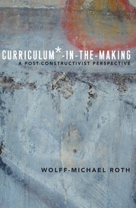 Wolff-Michael Roth - Curriculum*-in-the-Making - A Post-constructivist Perspective.