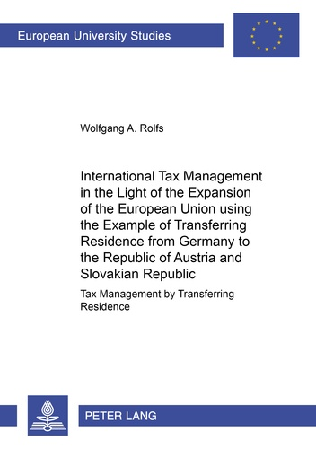 Wolfgang a. Rolfs - International Tax Management in the Light of the Expansion of the European Union using the Example of Transferring Residence from Germany to the Republic of Austria and the Slovakian Republic - Tax Management by Transferring Residence.