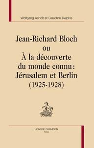 Wolfgang Asholt et Claudine Delphis - Jean-Richard Bloch ou A la découverte du monde connu : Jérusalem et Berlin (1925-1928).