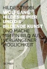 Wolfgang Hildesheimer und die bildene Kunst - - »... und mache mir ein Bild aus vergangener Möglichkeit ...«.