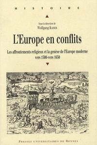 Wolfgang Kaiser et Mark Greengrass - L'Europe en conflits - Les affrontements religieux et la genèse de l'Europe moderne, vers 1500- vers 1650.