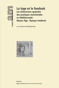 Wolfgang Kaiser - La loge et le fondouk - Les dimensions spatiales des pratiques marchandes en Méditerranée : Moyen Age - Epoque moderne.