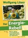 Wolfgang Löser - Der Energie-Rebell - Wärme, Strom und Kraftstoff aus regionalen Quellen - für Jedermann!.