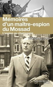 Wolfgang Lotz - L'espion au champagne - Le maître des agents du Renseignement d'Israël raconte son histoire.
