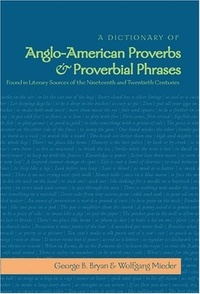 Wolfgang Mieder et George b. Bryan - A Dictionary of Anglo-American Proverbs and Proverbial Phrases Found in Literary Sources of the Nineteenth and Twentieth Centuries.