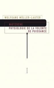 Wolfgang Müller-Lauter - Nietzsche - Physiologie de la volonté de puissance. Précédé de Le monde de la volonté de puissance de Patrick Wotling.