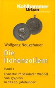 Wolfgang Neugebauer - Die Hohenzollern - Band 2, Dynastie im säkularen Wandel. Von 1740 bis in das 20. Jahrhundert.
