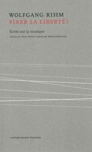 Wolfgang Rihm - Fixer la liberté ? - Ecrits sur la musique.