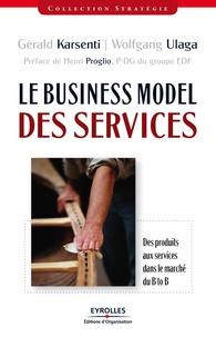 Wolfgang Ulaga et Gérald Karsenti - Le Business Model des services - Des produits aux services dans le marché B to B.