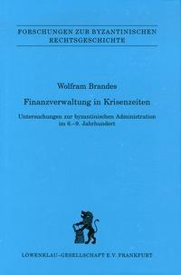 Wolfram Brandes - Finanzverwaltung in Krisenzeiten - Untersuchungen zur byzantinischen Administration im 6-9 Jahrundert.