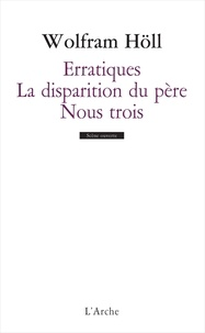 Wolfram Höll - Erratiques ; De la disparition du père ; Nous trois.