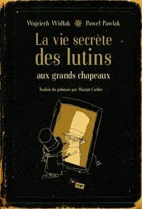 Woljciech Widlak et Pawel Pawlak - La vie secrète des lutins aux grands chapeaux.