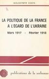 Wolodymyr Kosyk - La Politique de la France à l'égard de l'Ukraine - Mars 1917-février 1918.