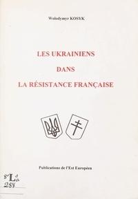 Wolodymyr Kosyk - Les Ukrainiens dans la Résistance française.