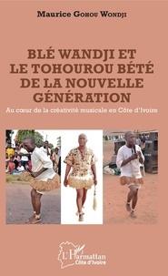Ebooks epub télécharger rapidshare Blé Wandji et le Tohourou Bété de la nouvelle génération  - Au coeur de la créativité musicale en Côte d'Ivoire MOBI CHM par Wondji maurice Gohou