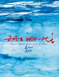 Wou-Ki Zao et Isabelle Klinka-Ballesteros - Zao Wou-Ki - Dans l'ultime bonheur de peindre 2000-2010.