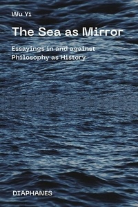 Wu Yi - The Sea as Mirror - Essayings in and against Philosophy as History.