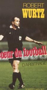 Wurtz - Au coeur du football - Vingt-cinq ans d'arbitrage.
