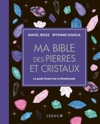 Wydiane Khaoua et Daniel Briez - Ma bible des pierres et cristaux - Le guide illustré de lithothérapie.