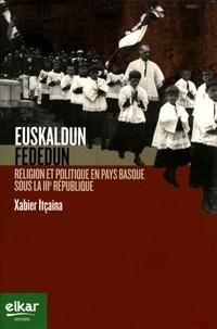 Xabier Itçaina - Euskaldun fededun - Religion et politique en Pays basque sous la IIIe République.