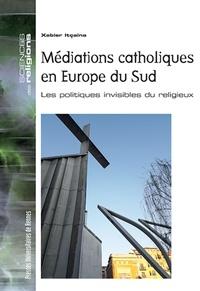 Xabier Itçaina - Médiations catholiques en Europe du Sud - Les politiques invisibles du religieux.