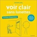 Xanath Lichy - Voir clair sans lunettes - Le livre d'exercices.