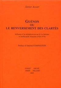 Xavier Accart - Guénon ou le renversement des clartés - Influence d'un métaphysicien sur la vie littéraire et intellectuelle française (1920-1970).