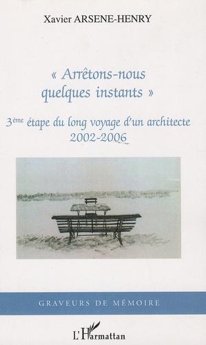 """Xavier Arsène-Henry - """"Arrêtons-nous quelques instants"""" - 3ème étape du long voyage d'un architecte, 2002-2006."""