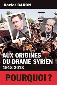 Xavier Baron - Aux origines du drame syrien (1918-2013).