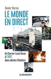 Xavier Baron - Le monde en direct - De Charles-Louis Havas à l'AFP, deux siècles d'histoire.