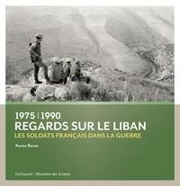 Xavier Baron - Regards sur le Liban (1975-1990) - Les soldats français dans la guerre.