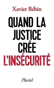 Xavier Bébin - Quand la justice crée l'insécurité.