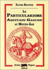 Xavier Beltour - Le particularisme aquitain-gascon au Moyen Age - Ses origines et ses formes.