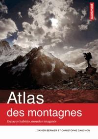 Xavier Bernier et Christophe Gauchon - Atlas des montagnes - Espaces habités, mondes imaginés.