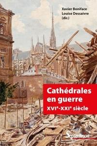 Xavier Boniface et Louise Dessaivre - Cathédrales en guerre XVIe-XXIe siècle.