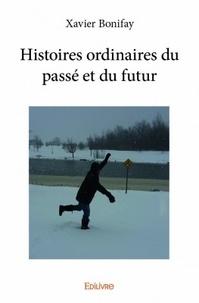 Xavier Bonifay - Histoires ordinaires du passé et du futur.