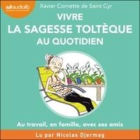 Xavier Cornette de Saint Cyr et Nicolas Djermag - Vivre la sagesse toltèque au quotidien - Au travail, en famille, avec ses amis.
