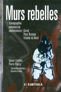 Xavier Crettiez et Pierre Piazza - Murs rebelles - Iconographie nationaliste contestataire : Corse, Pays Basque, Irlande du Nord.
