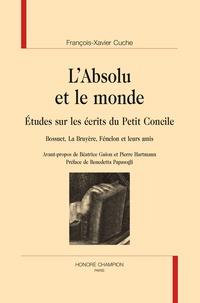 Xavier Cuche - L'absolu et le monde - Etude sur les écrits du Petit Concile - Bossuet, La Bruyère, Fénelon et leurs amis.