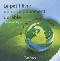 Xavier de Bayser - Le petit livre du développement durable - 10 mots pour changer la planète.