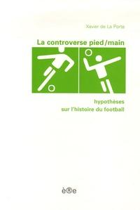 Xavier de La Porte - La controverse pied/main - Hypothèses sur l'histoire du football.
