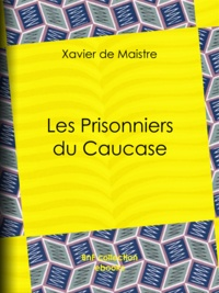 Xavier de Maistre et Charles-Augustin Sainte-Beuve - Les Prisonniers du Caucase.