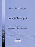 Xavier de Montépin et  Ligaran - Le Ventriloque - Tome I - L'Assassin de Mariette.