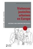 Xavier De Weirt et Xavier Rousseaux - Violences juvéniles urbaines en Europe - Histoire d'une construction sociale.