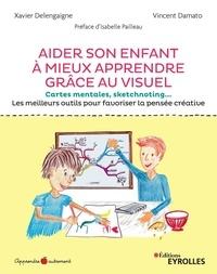 Xavier Delengaigne et Vincent Damato - Aider son enfant à mieux apprendre grâce au visuel - Cartes mentales, sketchnoting... Les meilleurs outils pour favoriser la pensée créative.