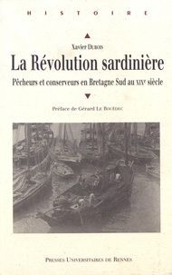 Xavier Dubois - La révolution sardinière - Pêcheurs et conservateurs en Bretagne Sud au XIXe siècle.