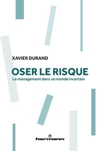 Xavier Durand - Oser le risque - Le management dans un monde incertain.