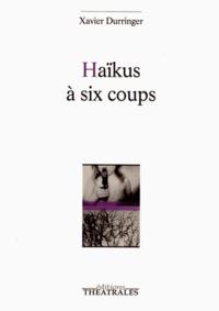 Xavier Durringer - Haïkus à six coups.