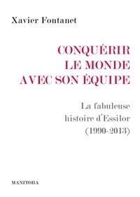Xavier Fontanet - Conquérir le monde avec son équipe - La fabuleuse histoire d'Essilor (1990-2013).