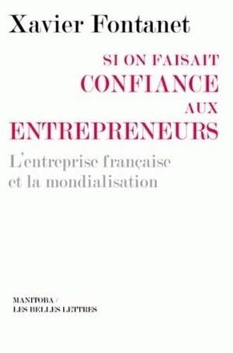Xavier Fontanet - Si on faisait confiance aux entrepreneurs - L'entreprise française et la mondialisation.